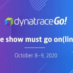 DynatraceGo! The show must go on(line)!